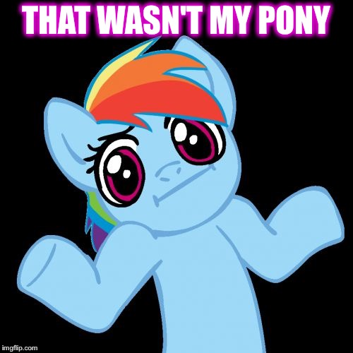 Pony Shrugs | THAT WASN'T MY PONY | image tagged in memes,pony shrugs | made w/ Imgflip meme maker