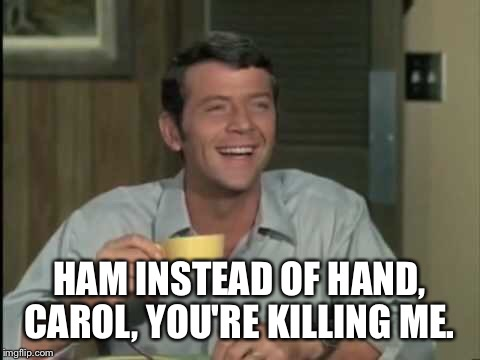 HAM INSTEAD OF HAND, CAROL, YOU'RE KILLING ME. | made w/ Imgflip meme maker