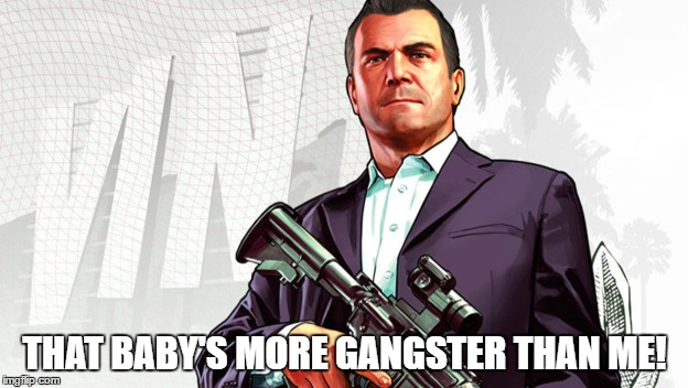 THAT BABY'S MORE GANGSTER THAN ME! | made w/ Imgflip meme maker