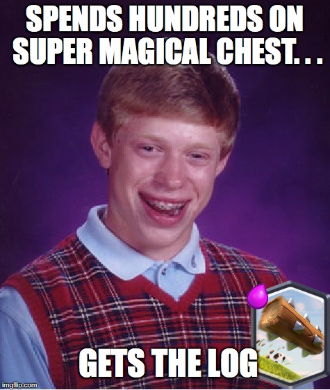 Brian and Clash Royale | SPENDS HUNDREDS ON SUPER MAGICAL CHEST. . . GETS THE LOG | image tagged in memes,bad luck brian,clash royale | made w/ Imgflip meme maker