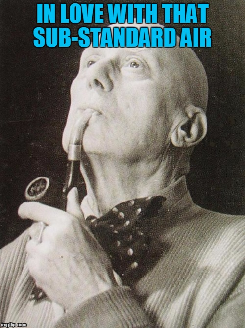 Aleister Crowley smokes and contemplates | IN LOVE WITH THAT SUB-STANDARD AIR | image tagged in aleister crowley smokes and contemplates,sarcasm,666,spirituality,holy spirit | made w/ Imgflip meme maker