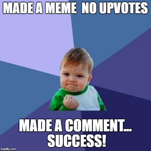 Success Kid Meme | MADE A MEME  NO UPVOTES MADE A COMMENT... SUCCESS! | image tagged in memes,success kid | made w/ Imgflip meme maker