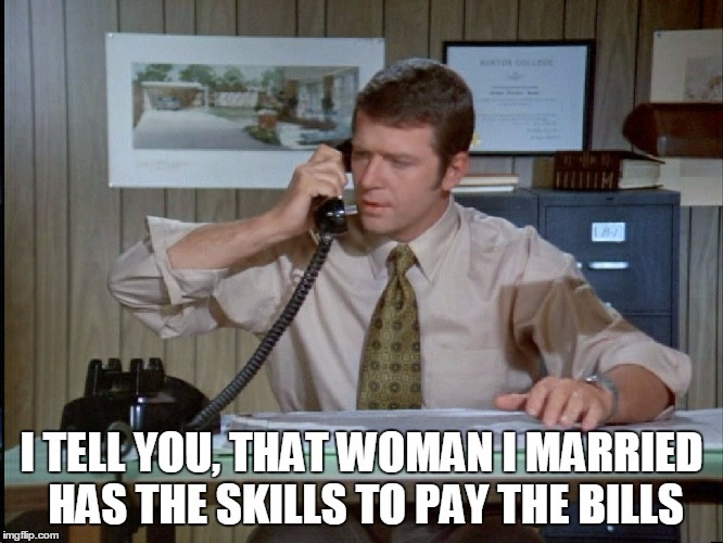 I TELL YOU, THAT WOMAN I MARRIED HAS THE SKILLS TO PAY THE BILLS | made w/ Imgflip meme maker