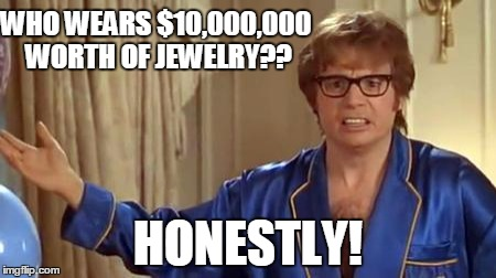 Oh Kim.... | WHO WEARS $10,000,000 WORTH OF JEWELRY?? HONESTLY! | image tagged in memes,austin powers honestly,kim kardashian,robbery,armed robbery | made w/ Imgflip meme maker