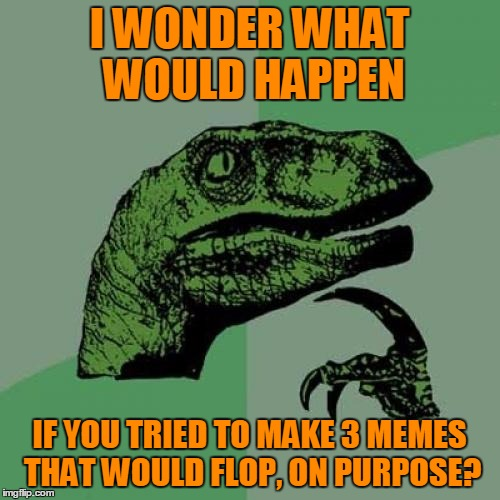 Philosoraptor Meme | I WONDER WHAT WOULD HAPPEN IF YOU TRIED TO MAKE 3 MEMES THAT WOULD FLOP, ON PURPOSE? | image tagged in memes,philosoraptor | made w/ Imgflip meme maker