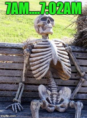 Waiting Skeleton Meme | 7AM....7:02AM | image tagged in memes,waiting skeleton | made w/ Imgflip meme maker
