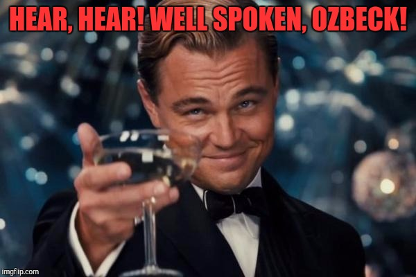 Leonardo Dicaprio Cheers Meme | HEAR, HEAR! WELL SPOKEN, OZBECK! | image tagged in memes,leonardo dicaprio cheers | made w/ Imgflip meme maker