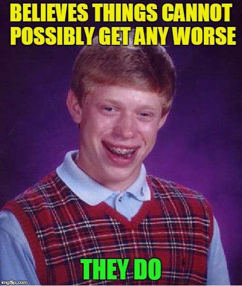 Bad Luck Brian Meme | BELIEVES THINGS CANNOT POSSIBLY GET ANY WORSE THEY DO | image tagged in memes,bad luck brian | made w/ Imgflip meme maker
