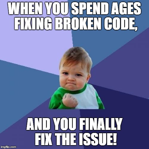 programmers know the pain! | WHEN YOU SPEND AGES FIXING BROKEN CODE, AND YOU FINALLY FIX THE ISSUE! | image tagged in memes,success kid,code,programming,programmers | made w/ Imgflip meme maker