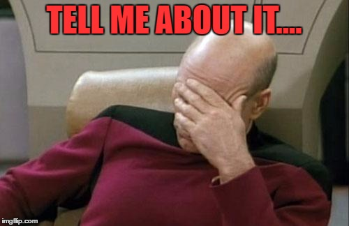 Captain Picard Facepalm Meme | TELL ME ABOUT IT.... | image tagged in memes,captain picard facepalm | made w/ Imgflip meme maker