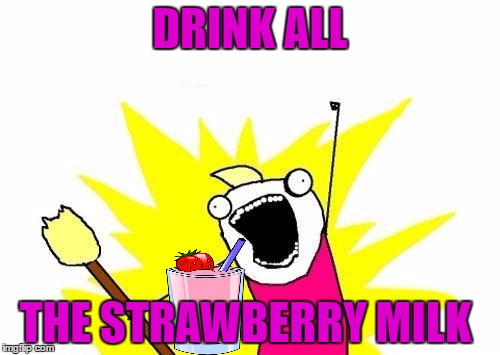 My daughter is hooked on Strawberry milk right now.  | DRINK ALL THE STRAWBERRY MILK | image tagged in memes,x all the y | made w/ Imgflip meme maker