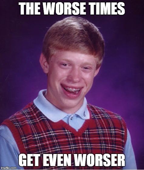 Bad Luck Brian Meme | THE WORSE TIMES GET EVEN WORSER | image tagged in memes,bad luck brian | made w/ Imgflip meme maker