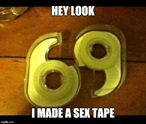 Just for fun | HEY LOOK I MADE A SEX TAPE | image tagged in funny memes,memes,just for fun | made w/ Imgflip meme maker