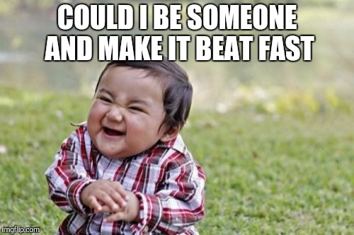 Evil Toddler Meme | COULD I BE SOMEONE AND MAKE IT BEAT FAST | image tagged in memes,evil toddler | made w/ Imgflip meme maker