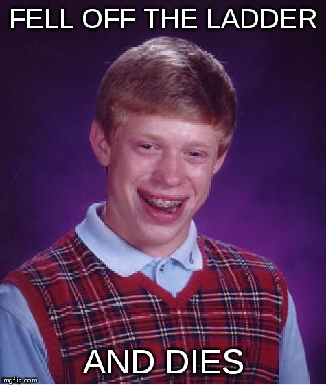 Bad Luck Brian Meme | FELL OFF THE LADDER AND DIES | image tagged in memes,bad luck brian | made w/ Imgflip meme maker