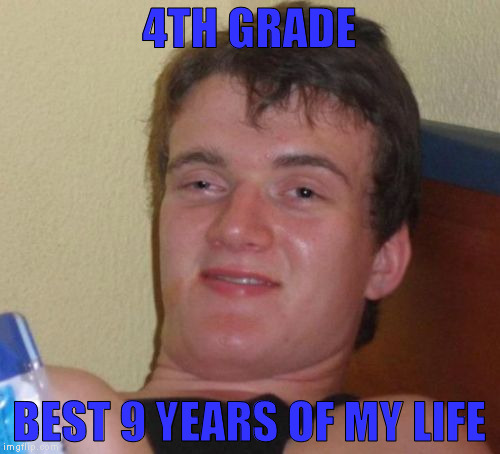 10 Guy Meme | 4TH GRADE BEST 9 YEARS OF MY LIFE | image tagged in memes,10 guy | made w/ Imgflip meme maker
