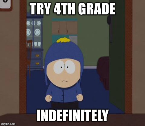 TRY 4TH GRADE INDEFINITELY | made w/ Imgflip meme maker