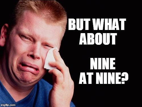 cry | BUT WHAT ABOUT NINE AT NINE? | image tagged in cry | made w/ Imgflip meme maker