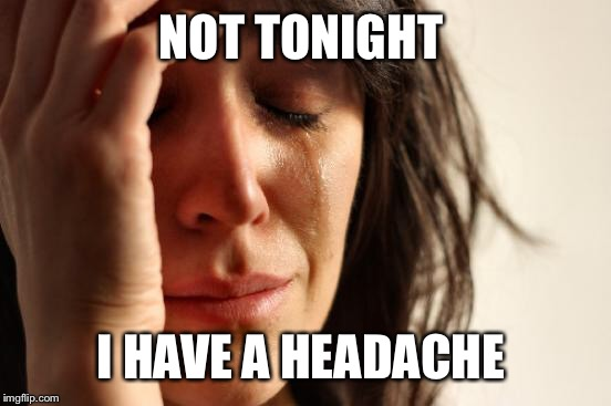 First World Problems Meme | NOT TONIGHT I HAVE A HEADACHE | image tagged in memes,first world problems | made w/ Imgflip meme maker