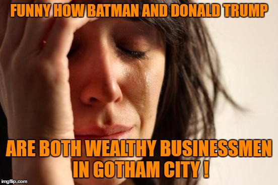 First World Problems Meme | FUNNY HOW BATMAN AND DONALD TRUMP ARE BOTH WEALTHY BUSINESSMEN IN GOTHAM CITY ! | image tagged in memes,first world problems | made w/ Imgflip meme maker