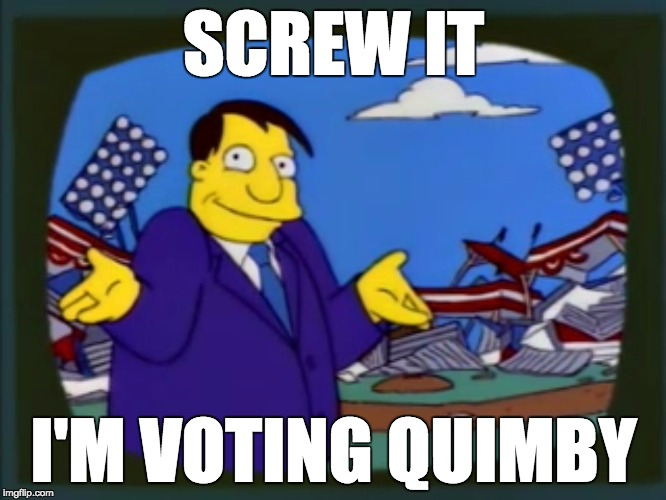 Vote Quimby |  SCREW IT; I'M VOTING QUIMBY | image tagged in politics,clinton,trump,election 2016,presidential race | made w/ Imgflip meme maker
