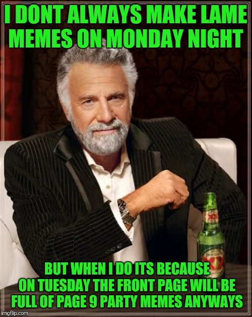 The Most Interesting Man In The World Meme | I DONT ALWAYS MAKE LAME MEMES ON MONDAY NIGHT BUT WHEN I DO ITS BECAUSE ON TUESDAY THE FRONT PAGE WILL BE FULL OF PAGE 9 PARTY MEMES ANYWAYS | image tagged in memes,the most interesting man in the world | made w/ Imgflip meme maker