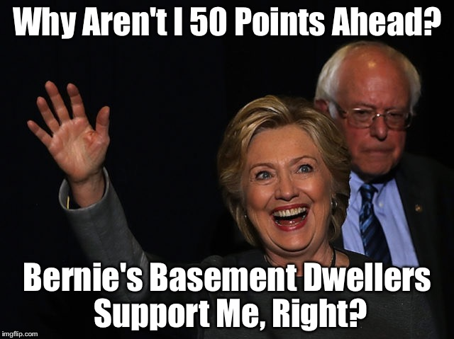 Why Aren't I 50 Points Ahead? Bernie's Basement Dwellers Support Me, Right? | image tagged in hitlery | made w/ Imgflip meme maker