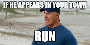 jim cantore | IF HE APPEARS IN YOUR TOWN RUN | image tagged in jim cantore | made w/ Imgflip meme maker
