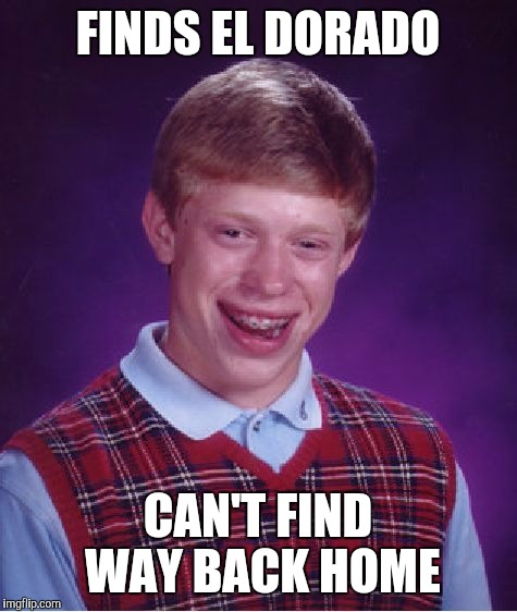 Bad Luck Brian Meme | FINDS EL DORADO CAN'T FIND WAY BACK HOME | image tagged in memes,bad luck brian | made w/ Imgflip meme maker