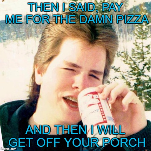 Eighties Teen |  THEN I SAID, PAY ME FOR THE DAMN PIZZA; AND THEN I WILL GET OFF YOUR PORCH | image tagged in memes,eighties teen | made w/ Imgflip meme maker