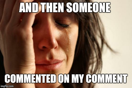 First World Problems Meme | AND THEN SOMEONE COMMENTED ON MY COMMENT | image tagged in memes,first world problems | made w/ Imgflip meme maker