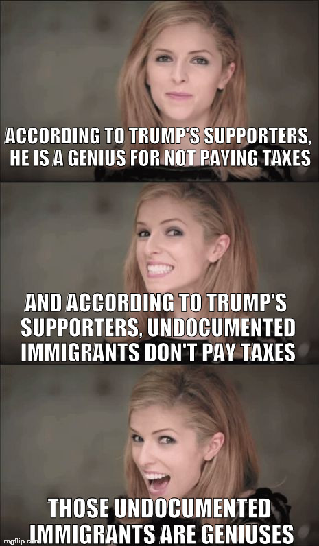 Bad Pun Anna Kendrick |  ACCORDING TO TRUMP'S SUPPORTERS, HE IS A GENIUS FOR NOT PAYING TAXES; AND ACCORDING TO TRUMP'S SUPPORTERS, UNDOCUMENTED IMMIGRANTS DON'T PAY TAXES; THOSE UNDOCUMENTED IMMIGRANTS ARE GENIUSES | image tagged in memes,bad pun anna kendrick,dumptrump,nevertrump,immigrants,taxes | made w/ Imgflip meme maker