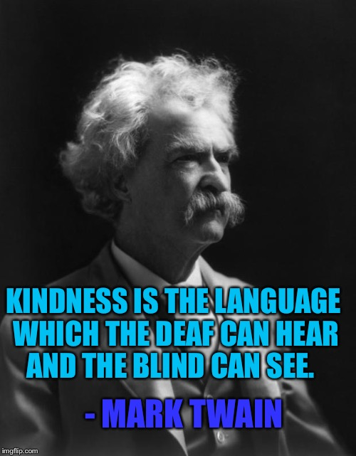 Mark Twain Thought |  KINDNESS IS THE LANGUAGE WHICH THE DEAF CAN HEAR AND THE BLIND CAN SEE. - MARK TWAIN | image tagged in mark twain thought | made w/ Imgflip meme maker