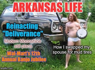 Arkansas Life - vol 5 |  Modern Moonshine still plans; How I swapped my spouse for mud tires | image tagged in memes,arkansas life,mud tires,deliverance,wal-mart,banjo | made w/ Imgflip meme maker