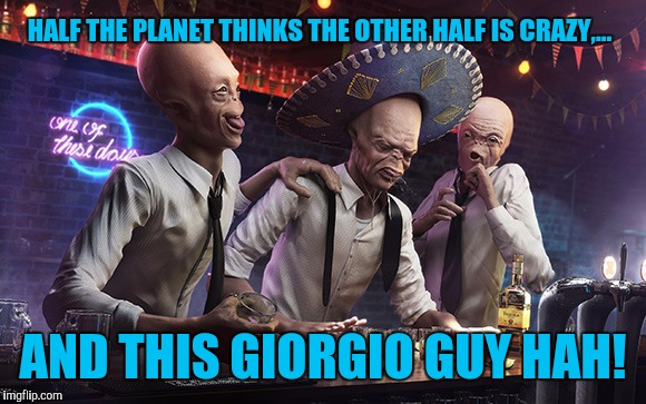 HALF THE PLANET THINKS THE OTHER HALF IS CRAZY,... AND THIS GIORGIO GUY HAH! | made w/ Imgflip meme maker