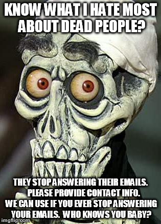 Reunion Website needs additional contact information | KNOW WHAT I HATE MOST ABOUT DEAD PEOPLE? THEY STOP ANSWERING THEIR EMAILS.    PLEASE PROVIDE CONTACT INFO. WE CAN USE IF YOU EVER STOP ANSWE | image tagged in achmed the dead terrorist | made w/ Imgflip meme maker