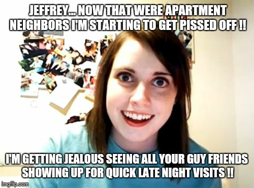 Overly Attached Girlfriend Meme | JEFFREY... NOW THAT WERE APARTMENT NEIGHBORS I'M STARTING TO GET PISSED OFF !! I'M GETTING JEALOUS SEEING ALL YOUR GUY FRIENDS SHOWING UP FO | image tagged in memes,overly attached girlfriend | made w/ Imgflip meme maker