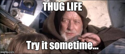 Obi-Wan is becoming really hardcore |  THUG LIFE; Try it sometime... | image tagged in memes,these arent the droids you were looking for,thug life,thuglife,star wars,gangsta | made w/ Imgflip meme maker