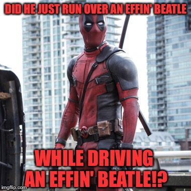 Deadpool - 12 Rounds | DID HE JUST RUN OVER AN EFFIN' BEATLE WHILE DRIVING AN EFFIN' BEATLE!? | image tagged in deadpool - 12 rounds | made w/ Imgflip meme maker