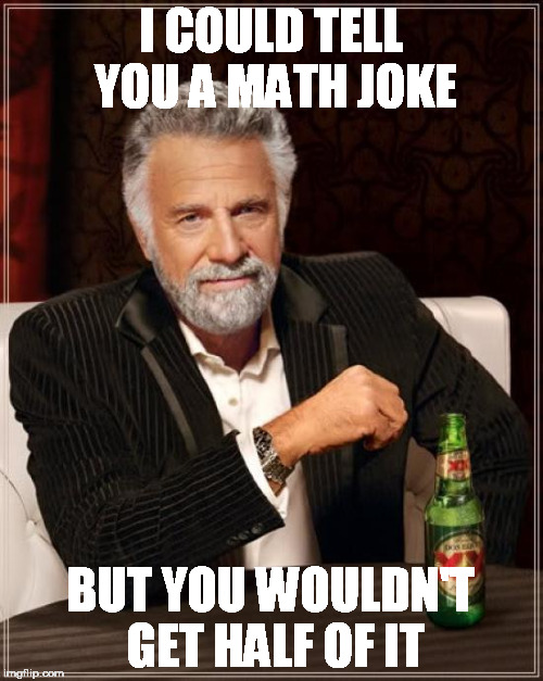 The Most Interesting Man In The World Meme | I COULD TELL YOU A MATH JOKE BUT YOU WOULDN'T GET HALF OF IT | image tagged in memes,the most interesting man in the world | made w/ Imgflip meme maker
