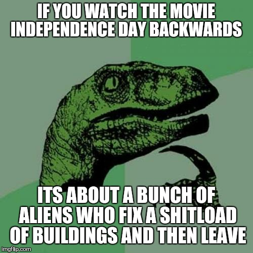 Philosoraptor Meme | IF YOU WATCH THE MOVIE INDEPENDENCE DAY BACKWARDS ITS ABOUT A BUNCH OF ALIENS WHO FIX A SHITLOAD OF BUILDINGS AND THEN LEAVE | image tagged in memes,philosoraptor | made w/ Imgflip meme maker