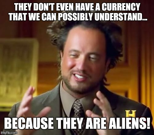 Ancient Aliens Meme | THEY DON'T EVEN HAVE A CURRENCY THAT WE CAN POSSIBLY UNDERSTAND... BECAUSE THEY ARE ALIENS! | image tagged in memes,ancient aliens | made w/ Imgflip meme maker