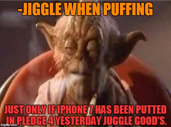 -Yoda told ya' don't mix hook. |  -JIGGLE WHEN PUFFING; JUST ONLY IF IPHONE 7 HAS BEEN PUTTED IN PLEDGE 4 YESTERDAY JUGGLE GOOD'S. | image tagged in yoda stoned,puffin,space weed,iphone 7,sold out,meth | made w/ Imgflip meme maker