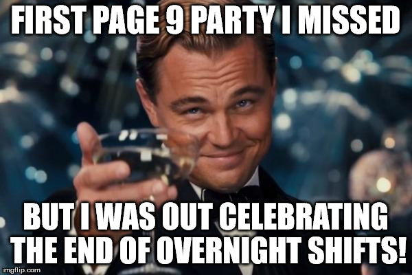 Leonardo Dicaprio Cheers Meme | FIRST PAGE 9 PARTY I MISSED BUT I WAS OUT CELEBRATING THE END OF OVERNIGHT SHIFTS! | image tagged in memes,leonardo dicaprio cheers | made w/ Imgflip meme maker