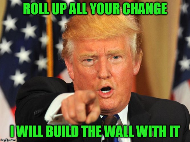 ROLL UP ALL YOUR CHANGE I WILL BUILD THE WALL WITH IT | made w/ Imgflip meme maker