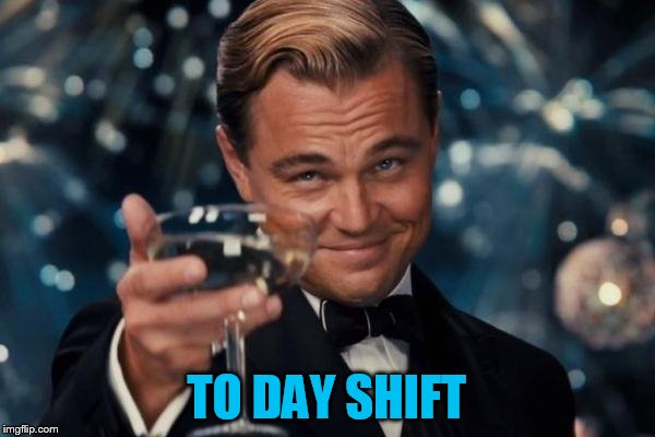 Leonardo Dicaprio Cheers Meme | TO DAY SHIFT | image tagged in memes,leonardo dicaprio cheers | made w/ Imgflip meme maker