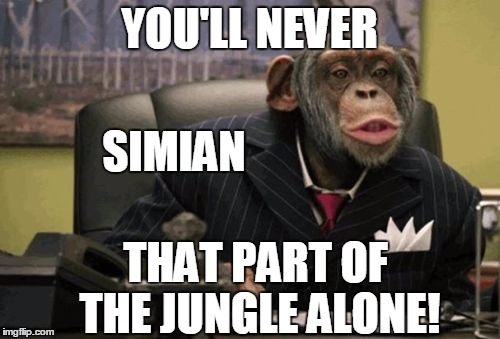 monkey bush | YOU'LL NEVER THAT PART OF THE JUNGLE ALONE! SIMIAN | image tagged in monkey bush | made w/ Imgflip meme maker