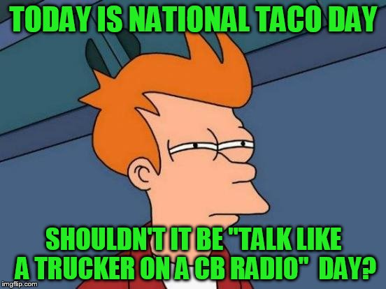 "That's a big 10-4 good buddy! | TODAY IS NATIONAL TACO DAY SHOULDN'T IT BE ""TALK LIKE A TRUCKER ON A CB RADIO""  DAY? 