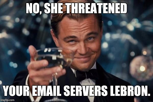 Leonardo Dicaprio Cheers Meme | NO, SHE THREATENED YOUR EMAIL SERVERS LEBRON. | image tagged in memes,leonardo dicaprio cheers | made w/ Imgflip meme maker