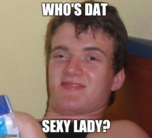 10 Guy Meme | WHO'S DAT SEXY LADY? | image tagged in memes,10 guy | made w/ Imgflip meme maker